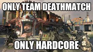 Only team deathmatch only hardcore - Modern Warfare 2 meme - quickmeme via Relatably.com