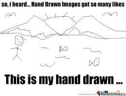 So, I Heard Hand Drawn Get So Many Likes .... by aciek12 - Meme Center via Relatably.com