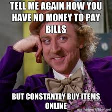 Tell me again how you have no money to pay bills but constantly ... via Relatably.com