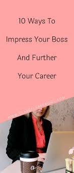 best ideas about career path resume job search 10 ways to impress your boss and further your career