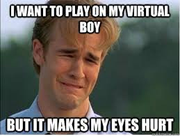i want to play on my virtual boy but it makes my eyes hurt - 1990s ... via Relatably.com