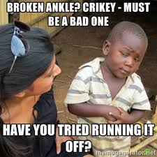 Broken ankle? Crikey - must be a bad one have you tried running it ... via Relatably.com