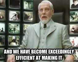 and we have become exceedingly efficient at making it - Matrix ... via Relatably.com