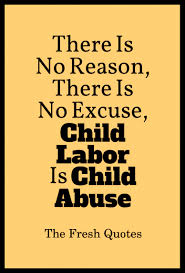 child labour quotes and slogans quotes wishes stop child labour there is no reason there is no excuse child labor is