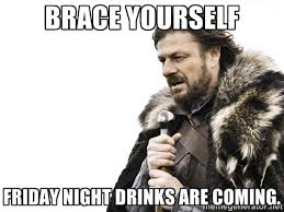Brace yourself Friday night drinks are coming. - Brace yourself ... via Relatably.com