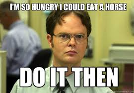 I'm so hungry i could eat a horse Do it then - Schrute - quickmeme via Relatably.com