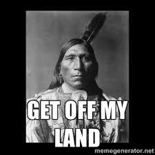 Get off my land - Native american | Meme Generator via Relatably.com