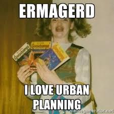 ermagerd i love urban planning - ermahgerd, mershed perderders ... via Relatably.com