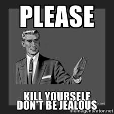 Please Don't be jealous - kill yourself guy | Meme Generator via Relatably.com