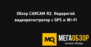 Обзор CARCAM R2. Недорогой <b>видеорегистратор с GPS</b> и Wi-Fi ...