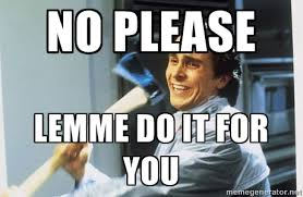 No Please Lemme do it for you - american psycho | Meme Generator via Relatably.com