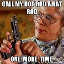 call my hot rod a rat rod one. more. time. - Madea-gun meme | Meme ... via Relatably.com
