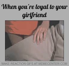 When You're Loyal To Your Girlfriend by prodan - Meme Center via Relatably.com