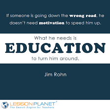 the capacity to learn is a gift the ability to learn is a skill if someone is going down the wrong road he doesn t need motivation to speed him up what he needs is education to turn him around jim rohn