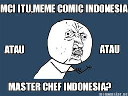 Meme Maker - MCI ITU,MEME COMIC INDONESIA ATAU ATAU MASTER CHEF ... via Relatably.com