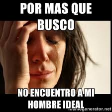 por mas que busco no encuentro a mi hombre ideal - First world ... via Relatably.com