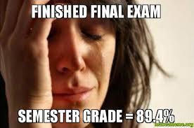 Finished final exam semester grade = 89.4% - First World Problems ... via Relatably.com