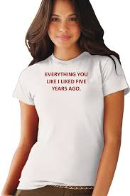 everything you like i liked five years ago t shirt everything you like i liked five years ago
