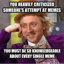 You heavily criticized someone's attempt at memes You must be so ... via Relatably.com