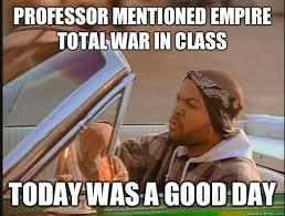 Professor mentioned Empire total war in class Today was a good day ... via Relatably.com