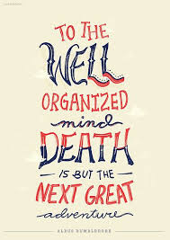 To the well-organized mind, death is but the next great adventure ...