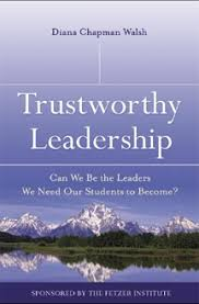 trustworthy leadership  can we be the leaders we need our students    by diana chapman walsh in this essay  trustworthy leadership  can we be the leaders we need our students to become   diana traces a career of nsight that