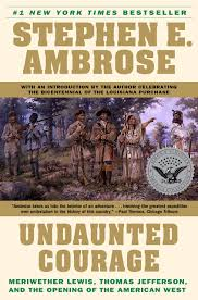 undaunted courage meriwether lewis thomas jefferson and the undaunted courage meriwether lewis thomas jefferson and the opening of the american west stephen ambrose 8601422176339 com books