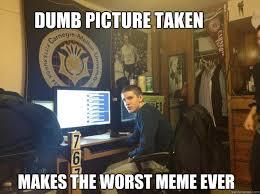DUMB PICTURE TAKEN MAKES THE WORST MEME EVER - Misc - quickmeme via Relatably.com