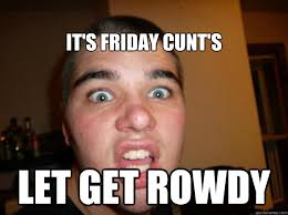 it's Friday cunt's let get rowdy - Drunkass kyle - quickmeme via Relatably.com