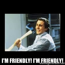 i'm friendly! i'm friendly! - american psycho axe | Meme Generator via Relatably.com