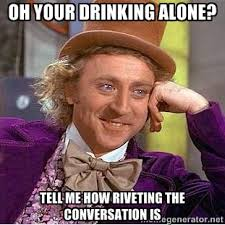 Oh your drinking alone? Tell me how riveting the conversation is ... via Relatably.com