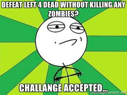 Defeat Left 4 dead without killing any zombies? Challange Accepted ... via Relatably.com