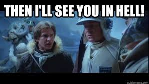 Han Solo - Ill see you in Hell memes | quickmeme via Relatably.com