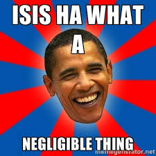 Isis ha what a negligible thing - Obama | Meme Generator via Relatably.com