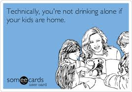 Technically, you're not drinking alone if your kids are home ... via Relatably.com