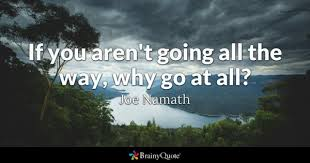 Joe Namath - <b>If you aren't going</b> all the way, why go at...