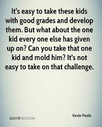 kevin poole quotes quotehd it s easy to take these kids good grades and develop them but what about