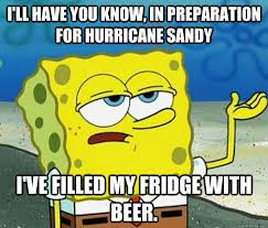 I'll have you know, in preparation for hurricane Sandy I've filled ... via Relatably.com