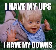 I have my ups I have my downs - ups and downs syndrome - quickmeme via Relatably.com