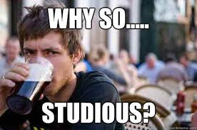 Why so..... studious? - Lazy College Senior - quickmeme via Relatably.com