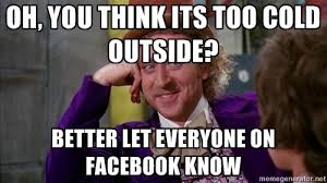 it's cold memes | willywonka - Oh, you think its too cold outside ... via Relatably.com