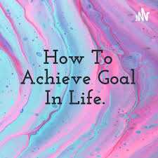How To Achieve Goal In Life.
