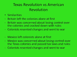 texas revolution  texas revolution vs american revolution    texas revolution vs american revolution similarities  britain left the colonies alone at first  britain