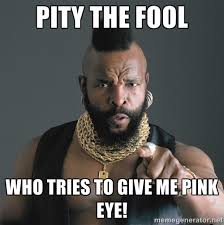 Pity the fool Who tries to give me pink eye! - Mr T Fool | Meme ... via Relatably.com