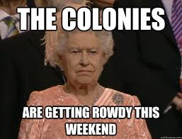 The colonies are getting rowdy this weekend - Annoyed Queen ... via Relatably.com