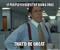 Meme Maker - IF PEOPLE COULD STOP BEING FAKE THAT'D BE GREAT Meme ... via Relatably.com