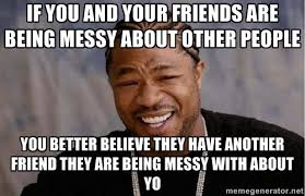 If you and your friends are being messy about other people You ... via Relatably.com