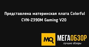Представлена материнская плата Colorful CVN-Z390M Gaming V20