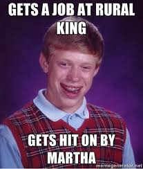 Gets a job at Rural King Gets hit on by Martha - Bad luck Brian ... via Relatably.com