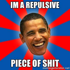 IM a repulsive piece of shit - Obama | Meme Generator via Relatably.com